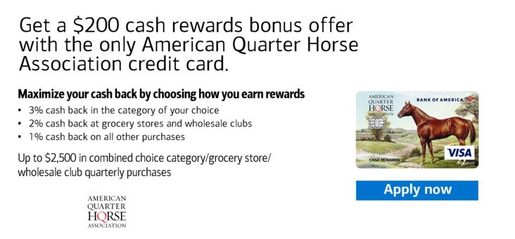 Get a $200 cash rewards bonus offer with the only American Quarter Horse Association credit card.   Maximize your cash back by choosing how you earn rewards: 3% cash back in the category of your choice, 2% cash back at grocery stores and wholesale clubs, 1% cash back on all other purchases.   Up to $2,500 in combined choice category/grocery store/wholesale club quarterly purchases.